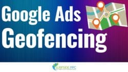 Google Ads Geofencing and Geotargeting