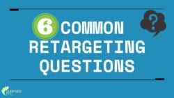 6 Common Retargeting Questions Answered